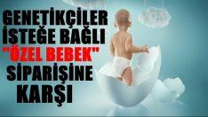 Genetikçiler isteğe özel bebek siparişine tepkili!