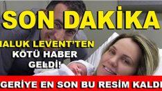 HALUK LEVENT'TEN KÖTÜ HABER ŞİMDİ GELDİ