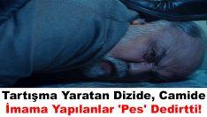 Tartışma Yaratan Dizide Camide İmama Yapılanlar 'Pes' Dedirtti!
